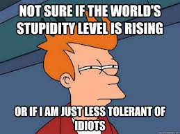 Not sure if the world's stupidity level is rising, or if I am just less tolerant of idiots