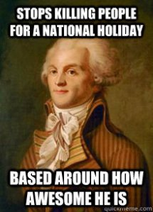 Robespierre meme: Stops Killing People for a National Holiday, Based around how Awesome He is
