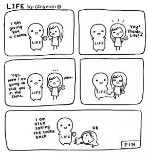 Comic about life giving you a cookie, then kicking you and taking it back.