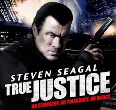 "Steven Seagal in: ""TRUE JUSTICE"" (No sympathy. No tolerance. No mercy.)"