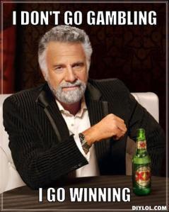 """I don't go gambling, I go winning."" - 'Dos Equis' man"