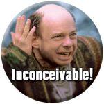 """""""Inconceivable!"""" (the Princess Bride)"""