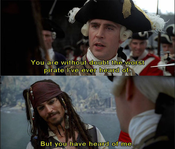 'You are without a doubt the worst pirate I've ever heard of.' Jack Sparrow: 'But you have heard of me.' - scene from