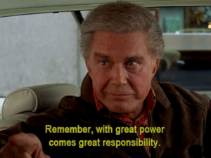 """Remember, with great power comes great responsibility."" - Uncle Ben (""Spider-man"" 2002)"