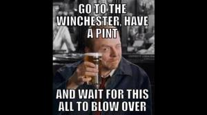 Go to the Winchester, have a pint, and wait for this all to blow over - 'Shaun of the Dead'