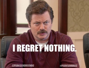 'I Regret Nothing.' - Ron Swanson (Parks and Rec quote)